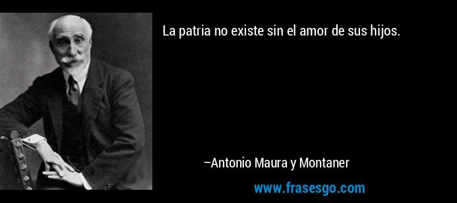 La patria no existe sin el amor de sus hijos. – Antonio Maura y Montaner