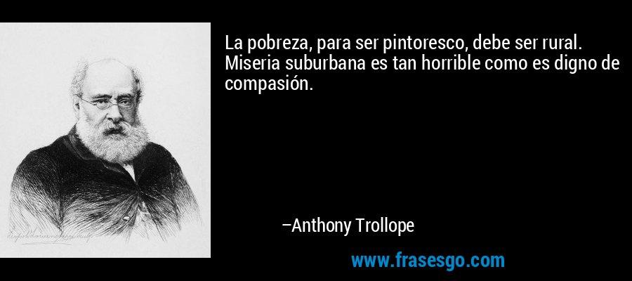 La pobreza, para ser pintoresco, debe ser rural. Miseria suburbana es tan horrible como es digno de compasión. – Anthony Trollope