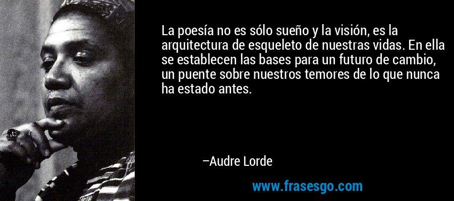 La poesía no es sólo sueño y la visión, es la arquitectura de esqueleto de nuestras vidas. En ella se establecen las bases para un futuro de cambio, un puente sobre nuestros temores de lo que nunca ha estado antes. – Audre Lorde