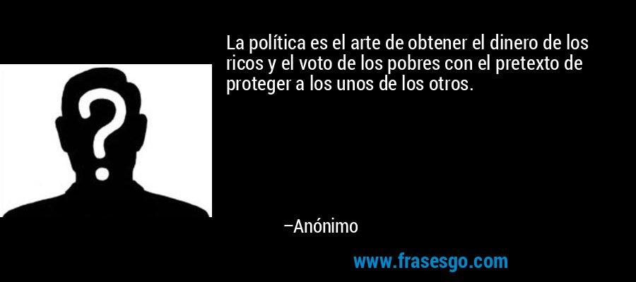 La política es el arte de obtener el dinero de los ricos y el voto de los pobres con el pretexto de proteger a los unos de los otros. – Anónimo