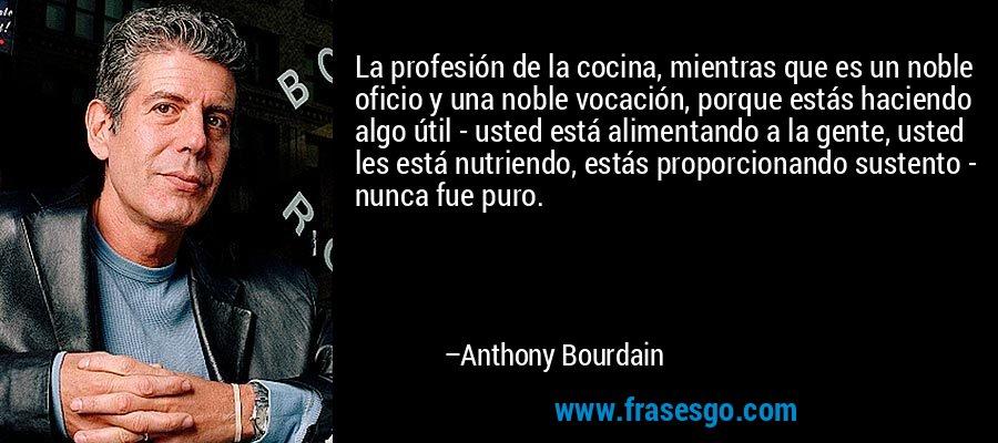 La profesión de la cocina, mientras que es un noble oficio y una noble vocación, porque estás haciendo algo útil - usted está alimentando a la gente, usted les está nutriendo, estás proporcionando sustento - nunca fue puro. – Anthony Bourdain