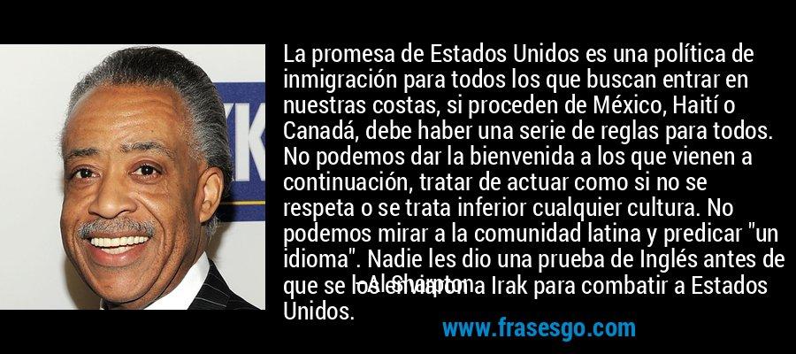 La promesa de Estados Unidos es una política de inmigración para todos los que buscan entrar en nuestras costas, si proceden de México, Haití o Canadá, debe haber una serie de reglas para todos. No podemos dar la bienvenida a los que vienen a continuación, tratar de actuar como si no se respeta o se trata inferior cualquier cultura. No podemos mirar a la comunidad latina y predicar