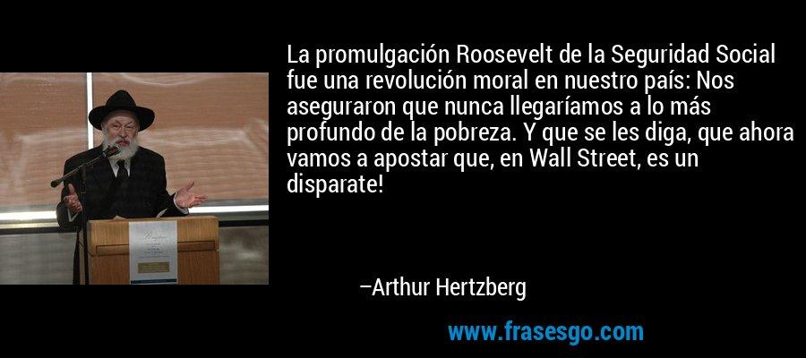 La promulgación Roosevelt de la Seguridad Social fue una revolución moral en nuestro país: Nos aseguraron que nunca llegaríamos a lo más profundo de la pobreza. Y que se les diga, que ahora vamos a apostar que, en Wall Street, es un disparate! – Arthur Hertzberg