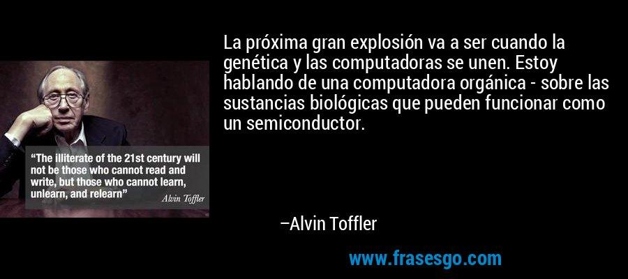 La próxima gran explosión va a ser cuando la genética y las computadoras se unen. Estoy hablando de una computadora orgánica - sobre las sustancias biológicas que pueden funcionar como un semiconductor. – Alvin Toffler