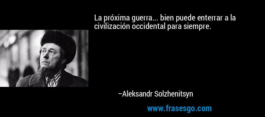 La próxima guerra... bien puede enterrar a la civilización occidental para siempre. – Aleksandr Solzhenitsyn