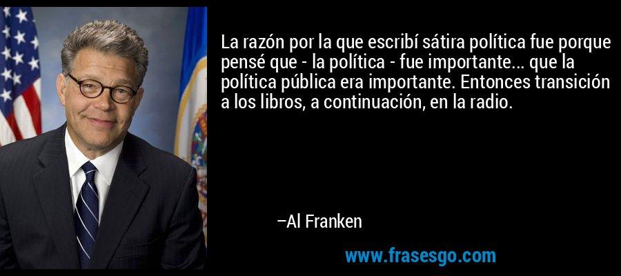 La razón por la que escribí sátira política fue porque pensé que - la política - fue importante... que la política pública era importante. Entonces transición a los libros, a continuación, en la radio. – Al Franken