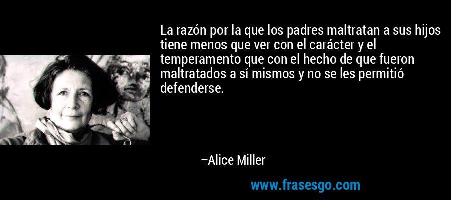 La razón por la que los padres maltratan a sus hijos tiene menos que ver con el carácter y el temperamento que con el hecho de que fueron maltratados a sí mismos y no se les permitió defenderse. – Alice Miller