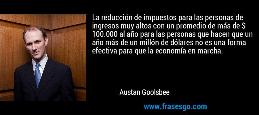La reducción de impuestos para las personas de ingresos muy altos con un promedio de más de $ 100.000 al año para las personas que hacen que un año más de un millón de dólares no es una forma efectiva para que la economía en marcha. – Austan Goolsbee