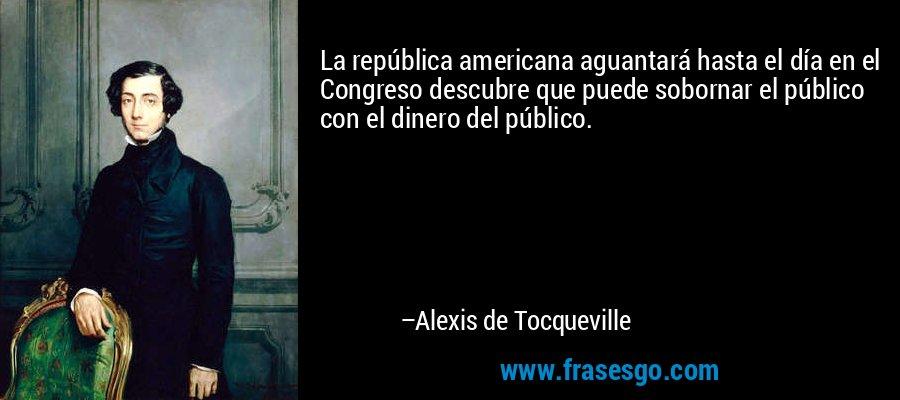 La república americana aguantará hasta el día en el Congreso descubre que puede sobornar el público con el dinero del público. – Alexis de Tocqueville