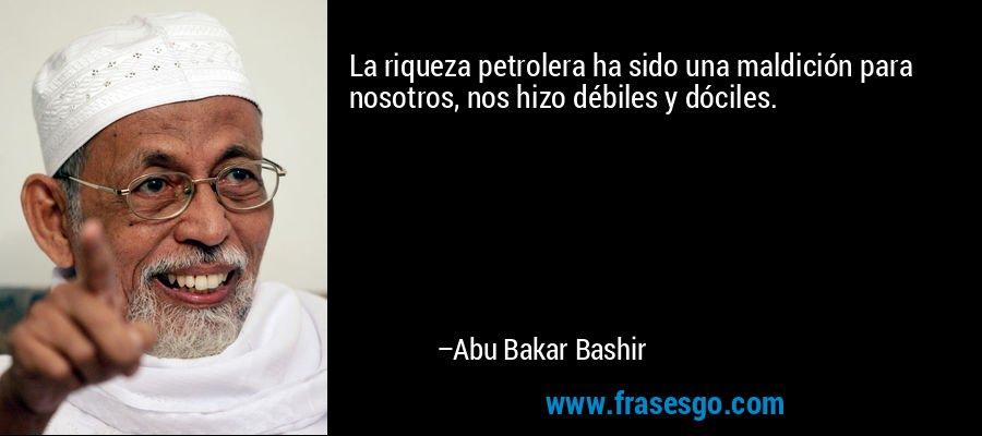 La riqueza petrolera ha sido una maldición para nosotros, nos hizo débiles y dóciles. – Abu Bakar Bashir
