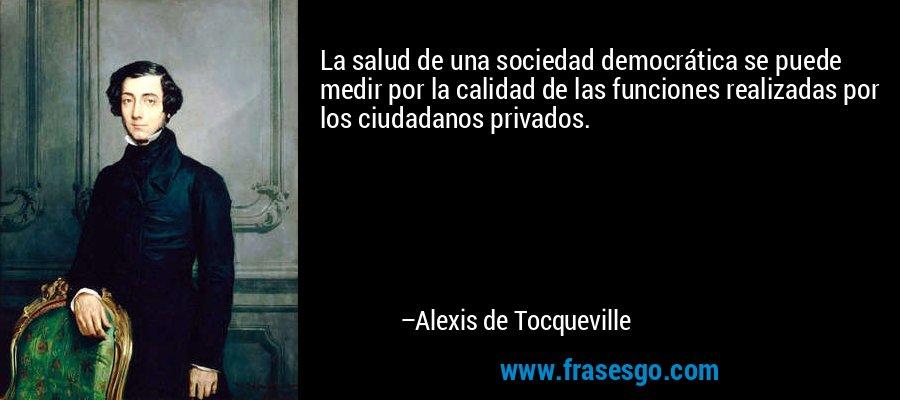 La salud de una sociedad democrática se puede medir por la calidad de las funciones realizadas por los ciudadanos privados. – Alexis de Tocqueville