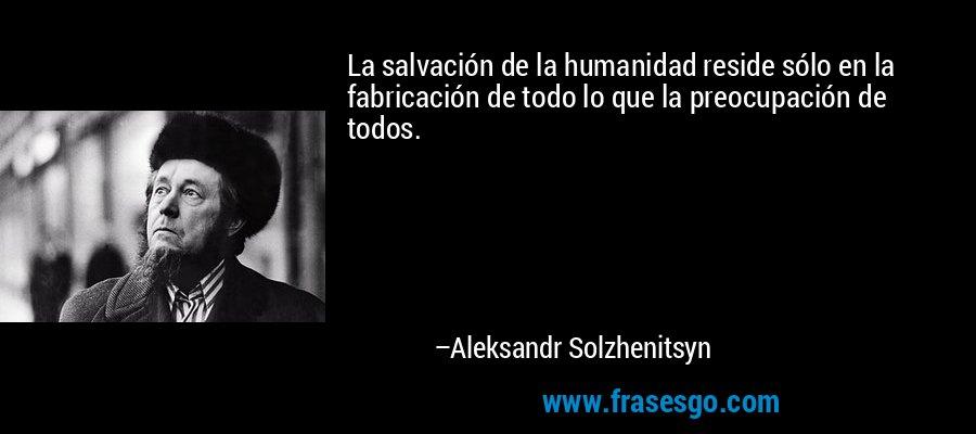 La salvación de la humanidad reside sólo en la fabricación de todo lo que la preocupación de todos. – Aleksandr Solzhenitsyn