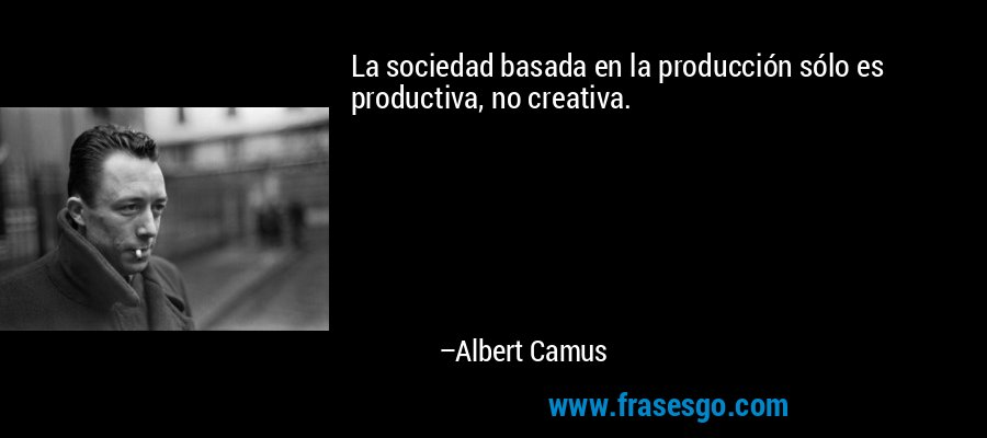 La sociedad basada en la producción sólo es productiva, no creativa. – Albert Camus