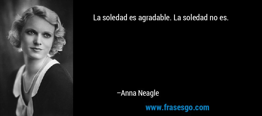 La soledad es agradable. La soledad no es. – Anna Neagle