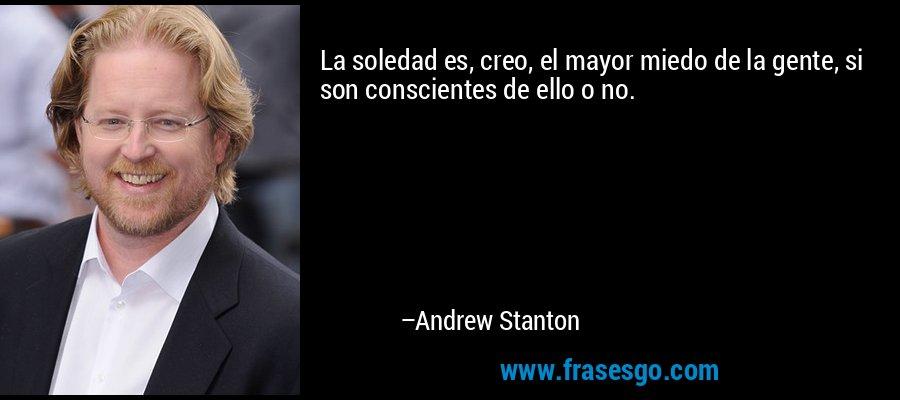 La soledad es, creo, el mayor miedo de la gente, si son conscientes de ello o no. – Andrew Stanton