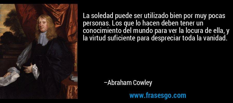 La soledad puede ser utilizado bien por muy pocas personas. Los que lo hacen deben tener un conocimiento del mundo para ver la locura de ella, y la virtud suficiente para despreciar toda la vanidad. – Abraham Cowley