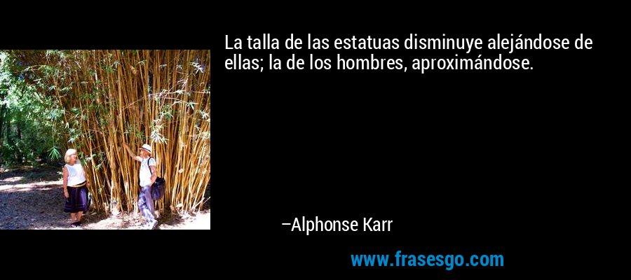 La talla de las estatuas disminuye alejándose de ellas; la de los hombres, aproximándose. – Alphonse Karr
