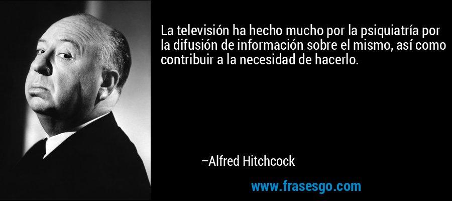 La televisión ha hecho mucho por la psiquiatría por la difusión de información sobre el mismo, así como contribuir a la necesidad de hacerlo. – Alfred Hitchcock