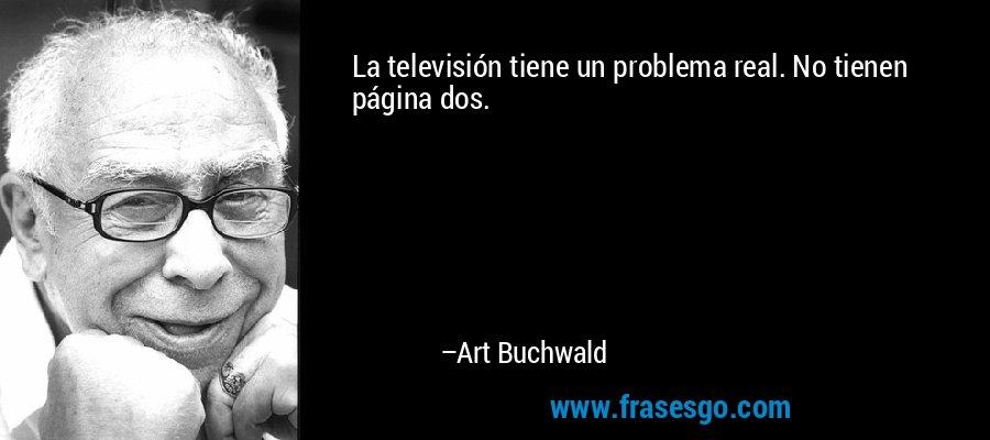 La televisión tiene un problema real. No tienen página dos. – Art Buchwald
