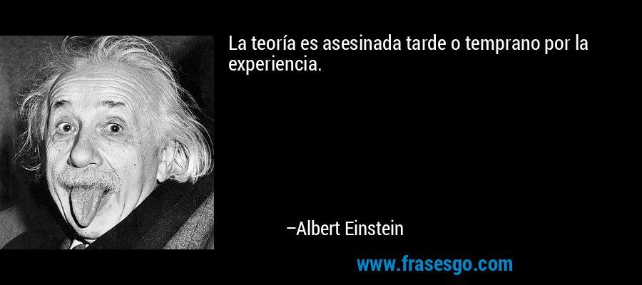 La teoría es asesinada tarde o temprano por la experiencia. – Albert Einstein