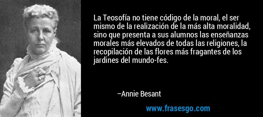 La Teosofía no tiene código de la moral, el ser mismo de la realización de la más alta moralidad, sino que presenta a sus alumnos las enseñanzas morales más elevados de todas las religiones, la recopilación de las flores más fragantes de los jardines del mundo-fes. – Annie Besant