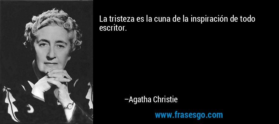 La tristeza es la cuna de la inspiración de todo escritor. – Agatha Christie