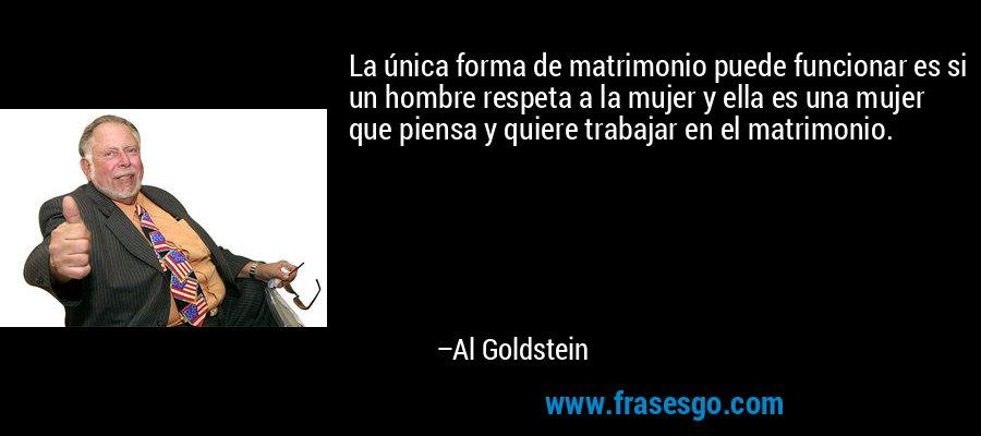 La única forma de matrimonio puede funcionar es si un hombre respeta a la mujer y ella es una mujer que piensa y quiere trabajar en el matrimonio. – Al Goldstein