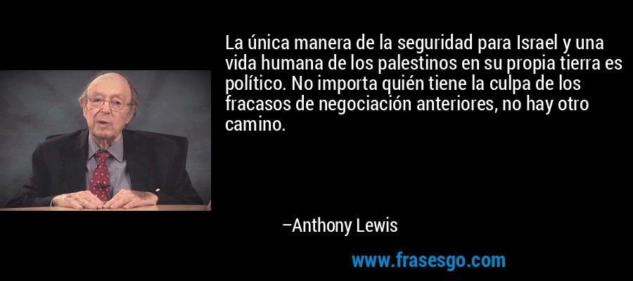 La única manera de la seguridad para Israel y una vida humana de los palestinos en su propia tierra es político. No importa quién tiene la culpa de los fracasos de negociación anteriores, no hay otro camino. – Anthony Lewis