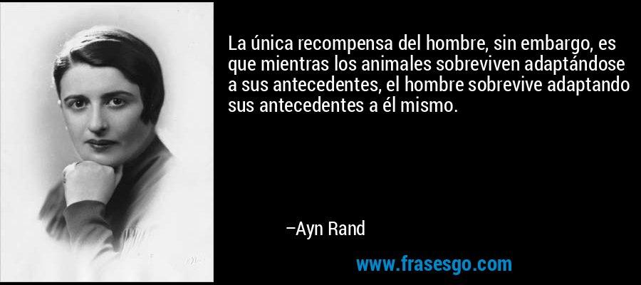 La única recompensa del hombre, sin embargo, es que mientras los animales sobreviven adaptándose a sus antecedentes, el hombre sobrevive adaptando sus antecedentes a él mismo. – Ayn Rand