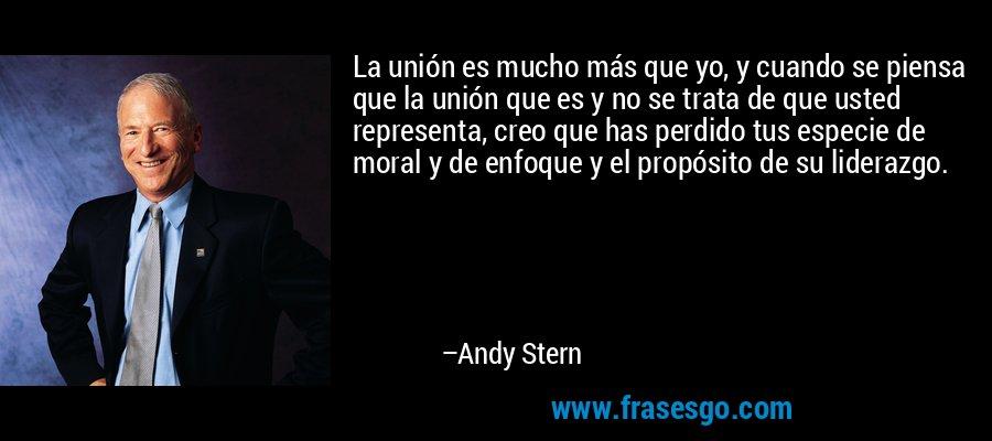La unión es mucho más que yo, y cuando se piensa que la unión que es y no se trata de que usted representa, creo que has perdido tus especie de moral y de enfoque y el propósito de su liderazgo. – Andy Stern