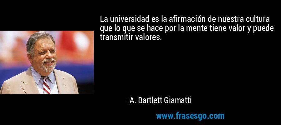 La universidad es la afirmación de nuestra cultura que lo que se hace por la mente tiene valor y puede transmitir valores. – A. Bartlett Giamatti