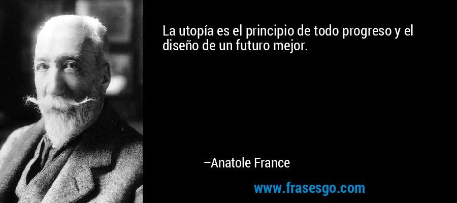 La utopía es el principio de todo progreso y el diseño de un futuro mejor. – Anatole France