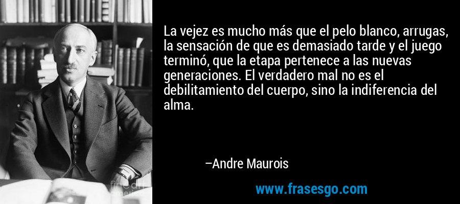 La vejez es mucho más que el pelo blanco, arrugas, la sensación de que es demasiado tarde y el juego terminó, que la etapa pertenece a las nuevas generaciones. El verdadero mal no es el debilitamiento del cuerpo, sino la indiferencia del alma. – Andre Maurois