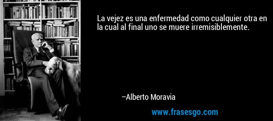 La vejez es una enfermedad como cualquier otra en la cual al final uno se muere irremisiblemente. – Alberto Moravia