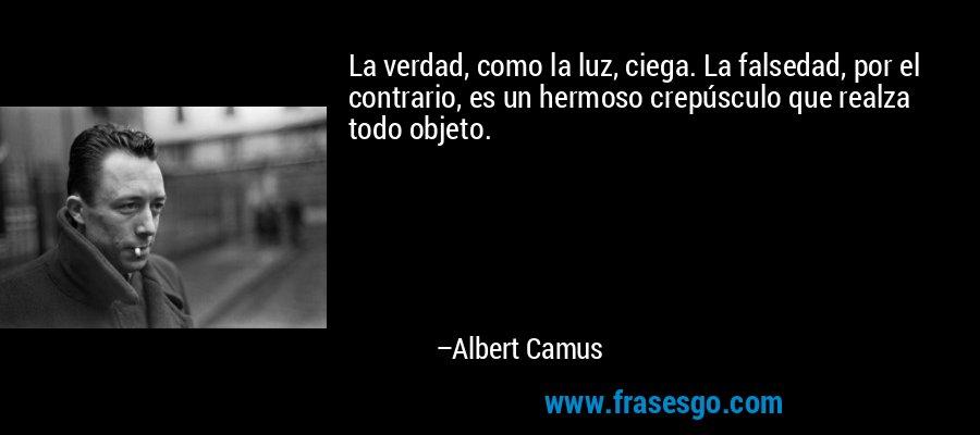 La verdad, como la luz, ciega. La falsedad, por el contrario, es un hermoso crepúsculo que realza todo objeto. – Albert Camus