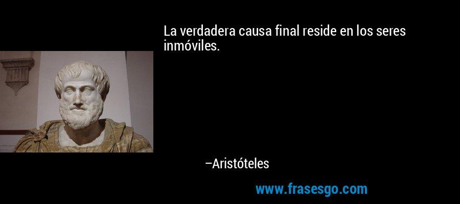 La verdadera causa final reside en los seres inmóviles. – Aristóteles