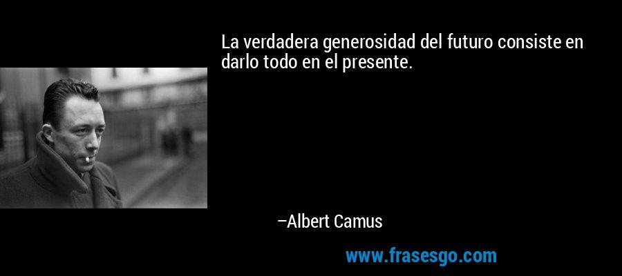 La verdadera generosidad del futuro consiste en darlo todo en el presente. – Albert Camus