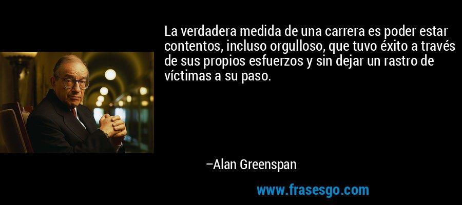 La verdadera medida de una carrera es poder estar contentos, incluso orgulloso, que tuvo éxito a través de sus propios esfuerzos y sin dejar un rastro de víctimas a su paso. – Alan Greenspan