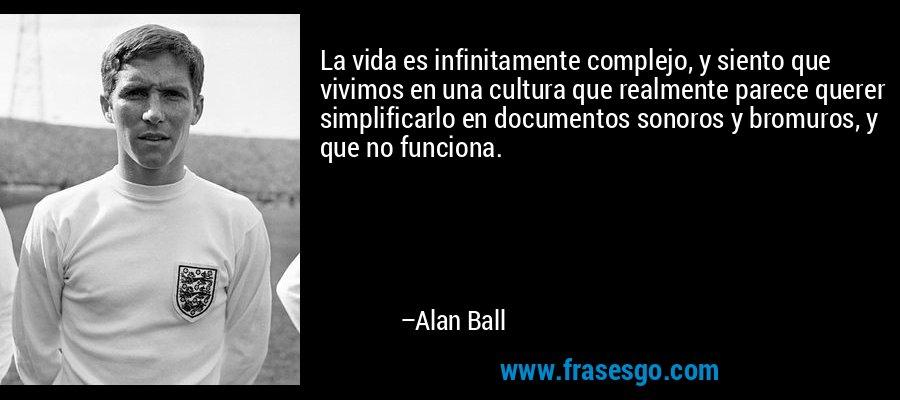 La vida es infinitamente complejo, y siento que vivimos en una cultura que realmente parece querer simplificarlo en documentos sonoros y bromuros, y que no funciona. – Alan Ball