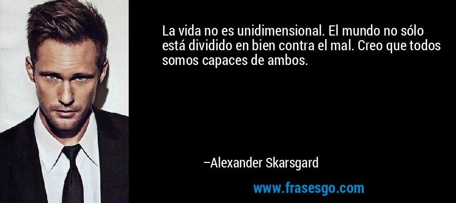 La vida no es unidimensional. El mundo no sólo está dividido en bien contra el mal. Creo que todos somos capaces de ambos. – Alexander Skarsgard
