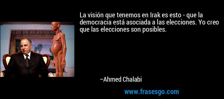 La visión que tenemos en Irak es esto - que la democracia está asociada a las elecciones. Yo creo que las elecciones son posibles. – Ahmed Chalabi
