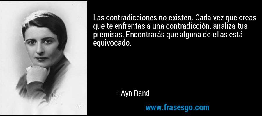 Las contradicciones no existen. Cada vez que creas que te enfrentas a una contradicción, analiza tus premisas. Encontrarás que alguna de ellas está equivocado. – Ayn Rand