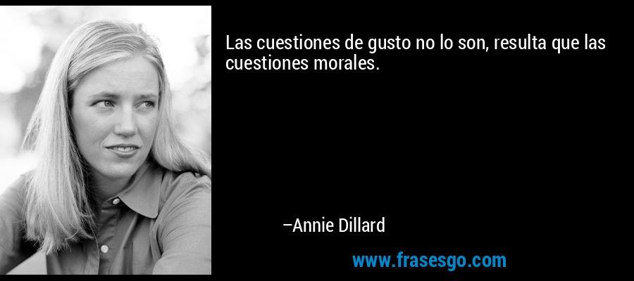 Las cuestiones de gusto no lo son, resulta que las cuestiones morales. – Annie Dillard