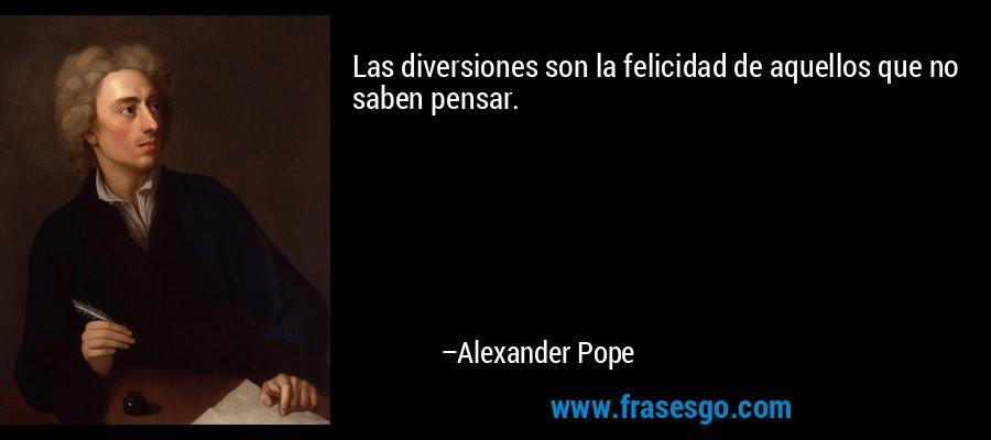 Las diversiones son la felicidad de aquellos que no saben pensar. – Alexander Pope