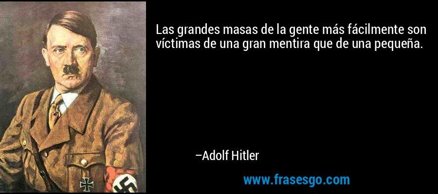Las grandes masas de la gente más fácilmente son víctimas de una gran mentira que de una pequeña. – Adolf Hitler