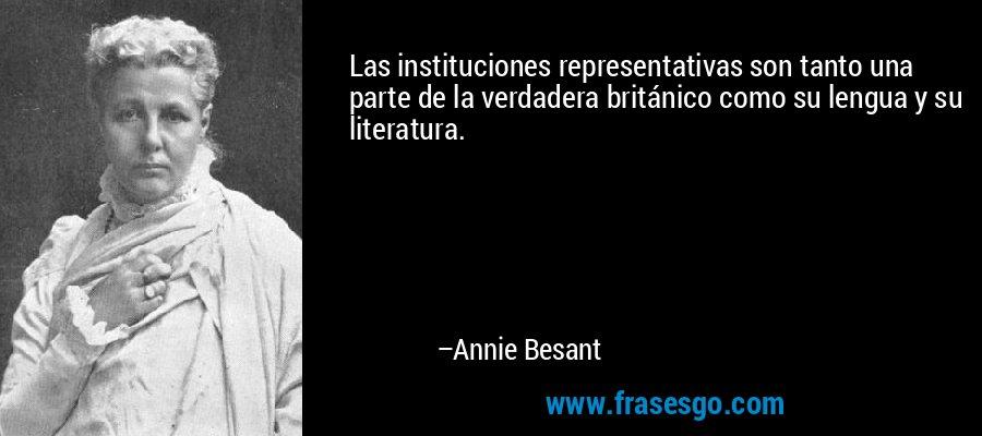 Las instituciones representativas son tanto una parte de la verdadera británico como su lengua y su literatura. – Annie Besant