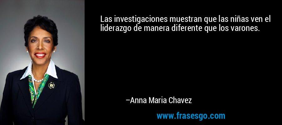 Las investigaciones muestran que las niñas ven el liderazgo de manera diferente que los varones. – Anna Maria Chavez
