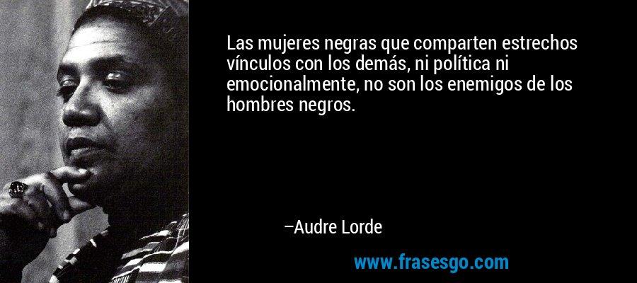 Las mujeres negras que comparten estrechos vínculos con los demás, ni política ni emocionalmente, no son los enemigos de los hombres negros. – Audre Lorde