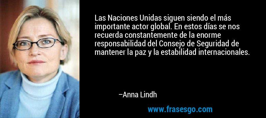 Las Naciones Unidas siguen siendo el más importante actor global. En estos días se nos recuerda constantemente de la enorme responsabilidad del Consejo de Seguridad de mantener la paz y la estabilidad internacionales. – Anna Lindh