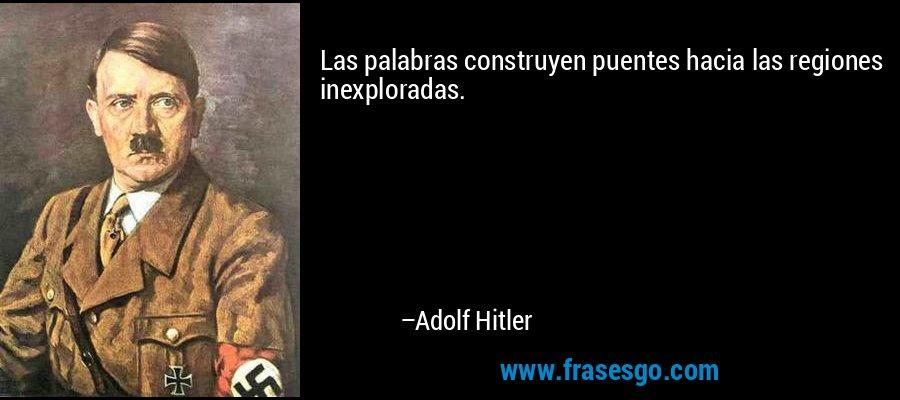Las palabras construyen puentes hacia las regiones inexploradas. – Adolf Hitler